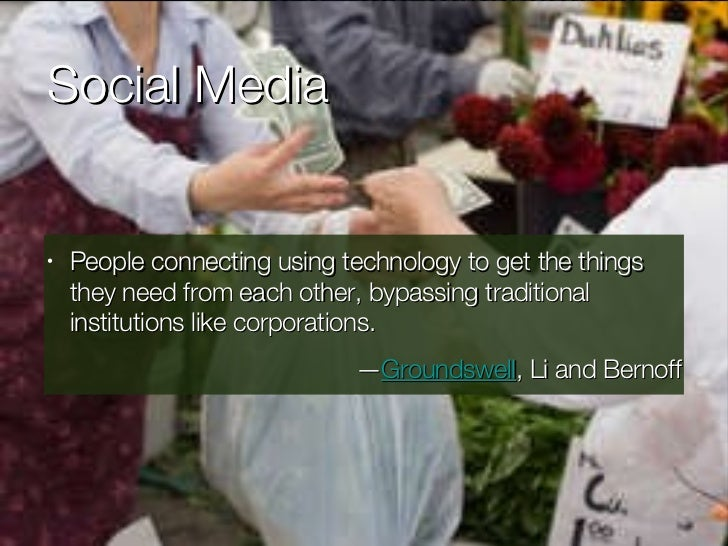 Social Media <ul><li>People connecting using technology to get the things they need from each other, bypassing traditional...