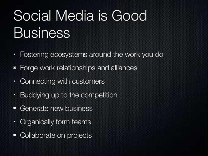 Social Media is Good Business <ul><li>Fostering ecosystems around the work you do </li></ul><ul><li>Forge work relationshi...