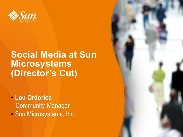 Social Media at Sun Microsystems (Director's Cut)    Lou Ordorica   − Community Manager  Sun Microsystems, Inc.