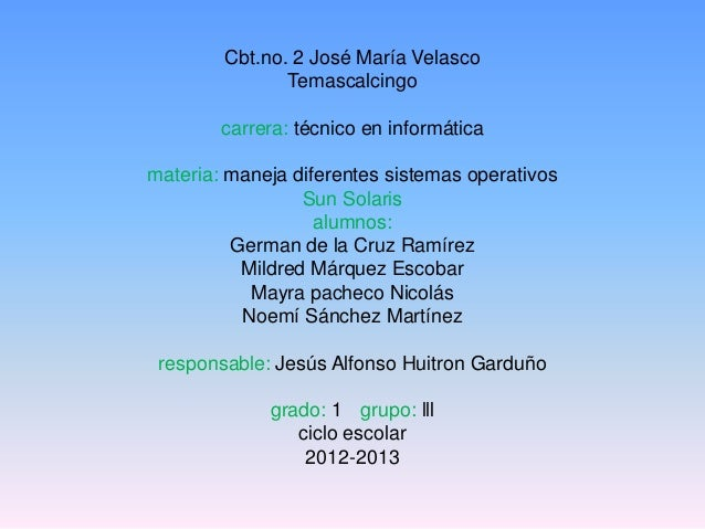 Cbt.no. 2 José María VelascoTemascalcingocarrera: técnico en informáticamateria: maneja diferentes sistemas operativosSun ...