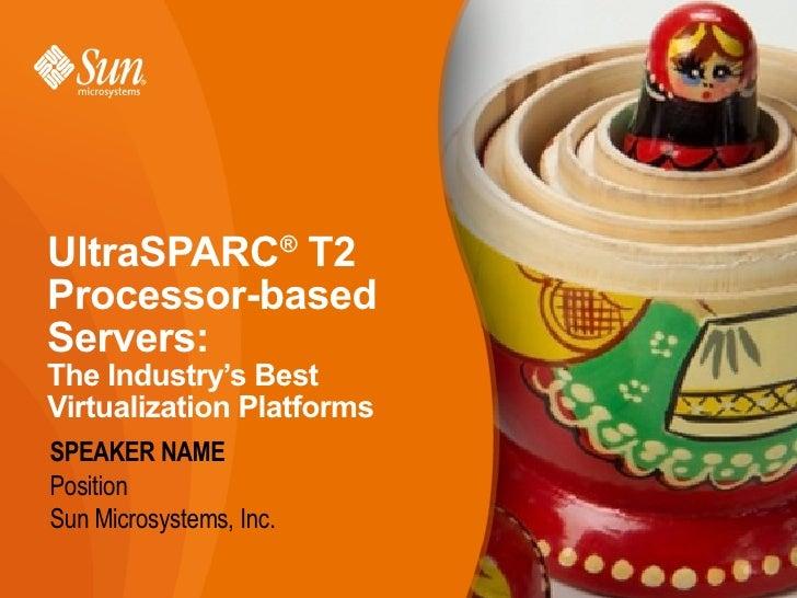 UltraSPARC T2            ®Processor-basedServers:The Industry's BestVirtualization PlatformsSPEAKER NAMEPositionSun Micros...