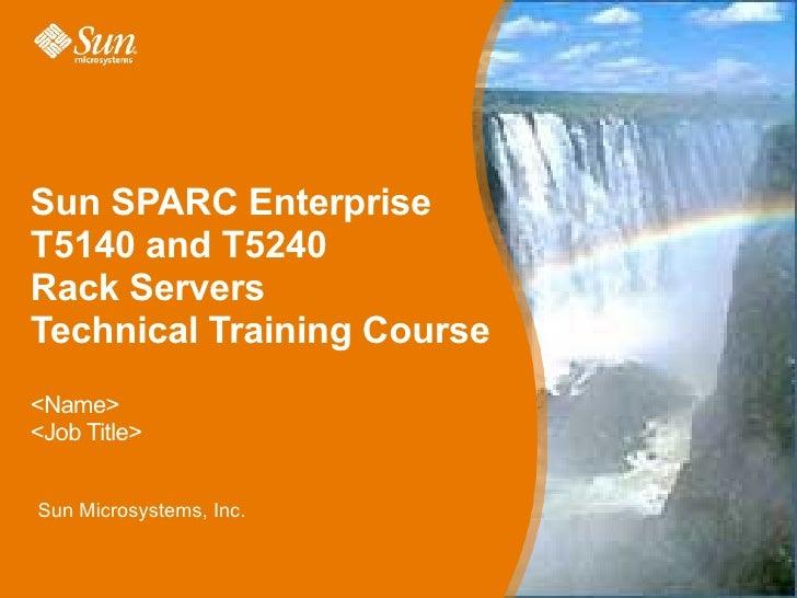 Sun SPARC EnterpriseT5140 and T5240Rack ServersTechnical Training Course<Name><Job Title>Sun Microsystems, Inc.           ...