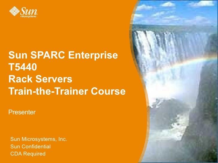 Sun SPARC EnterpriseT5440Rack ServersTrain-the-Trainer CoursePresenterSun Microsystems, Inc.Sun ConfidentialCDA Required  ...