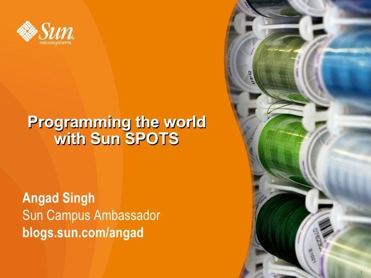 Programming the world    with Sun SPOTS   Angad Singh Sun Campus Ambassador blogs.sun.com/angad                          1