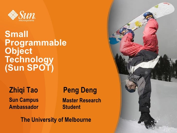 Small Programmable Object Technology (Sun SPOT)  Zhiqi Tao          Peng Deng Sun Campus        Master Research Ambassador...