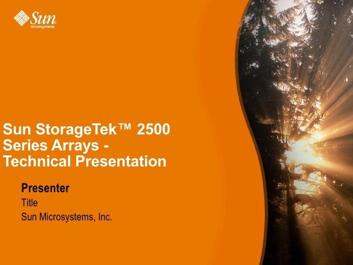 Sun StorageTek™ 2500Series Arrays -Technical Presentation  Presenter  Title  Sun Microsystems, Inc.