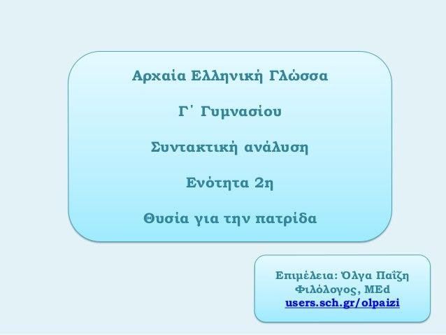 Αρχαία Ελληνική ΓλώσσαΓ΄ ΓυμνασίουΣυντακτική ανάλυσηΕνότητα 2ηΘυσία για την πατρίδαΕπιμέλεια: Όλγα ΠαΐζηΦιλόλογος, ΜΕduser...