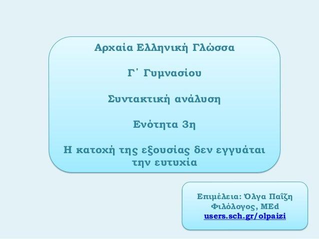 Αρχαία Ελληνική ΓλώσσαΓ΄ ΓυμνασίουΣυντακτική ανάλυσηΕνότητα 3ηΗ κατοχή της εξουσίας δεν εγγυάταιτην ευτυχίαΕπιμέλεια: Όλγα...