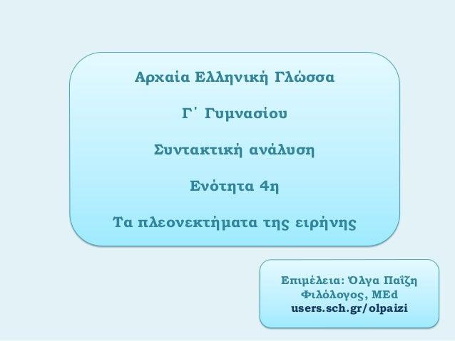 Αρχαία Ελληνική ΓλώσσαΓ΄ ΓυμνασίουΣυντακτική ανάλυσηΕνότητα 4ηΤα πλεονεκτήματα της ειρήνηςΕπιμέλεια: Όλγα ΠαΐζηΦιλόλογος, ...