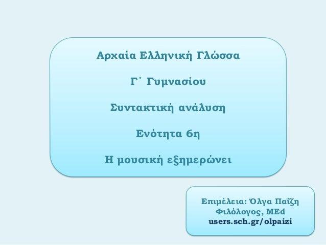 Αρχαία Ελληνική ΓλώσσαΓ΄ ΓυμνασίουΣυντακτική ανάλυσηΕνότητα 6ηΗ μουσική εξημερώνειΕπιμέλεια: Όλγα ΠαΐζηΦιλόλογος, ΜΕdusers...