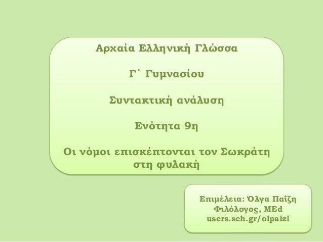 Αρχαία Ελληνική ΓλώσσαΓ΄ ΓυμνασίουΣυντακτική ανάλυσηΕνότητα 9ηΟι νόμοι επισκέπτονται τον Σωκράτηστη φυλακήΕπιμέλεια: Όλγα ...