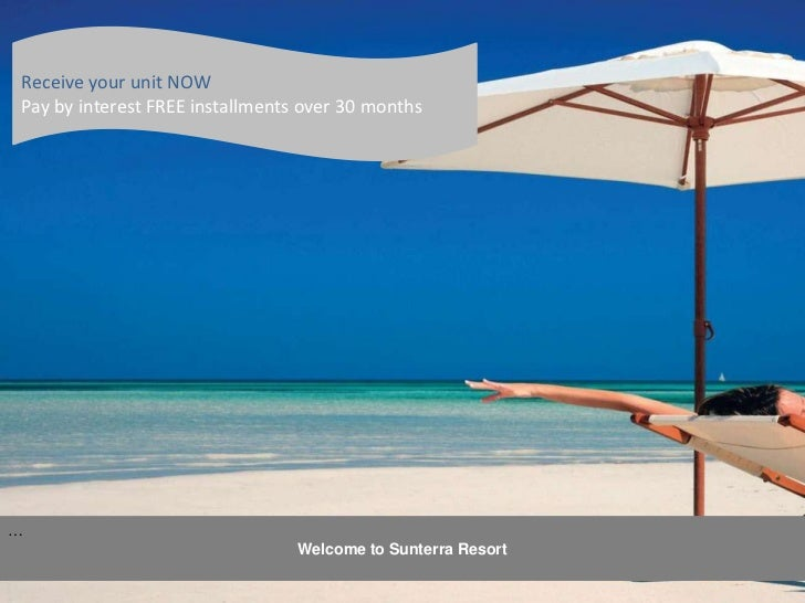 Receive your unit NOW<br />Pay by interest FREE installments over 30 months<br />… <br />Welcome to Sunterra Resort<br />