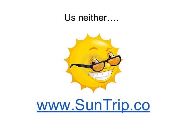 www.SunTrip.co Us neither….