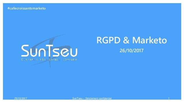 RGPD & Marketo 26/10/2017 25/10/2017 SunTseu – Strictement confidentiel 1 #cafecroissantsmarketo