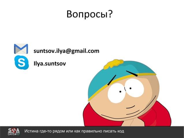 Вопросы? Истина где-то рядом или как правильно писать код suntsov.ilya@gmail.com Ilya.suntsov