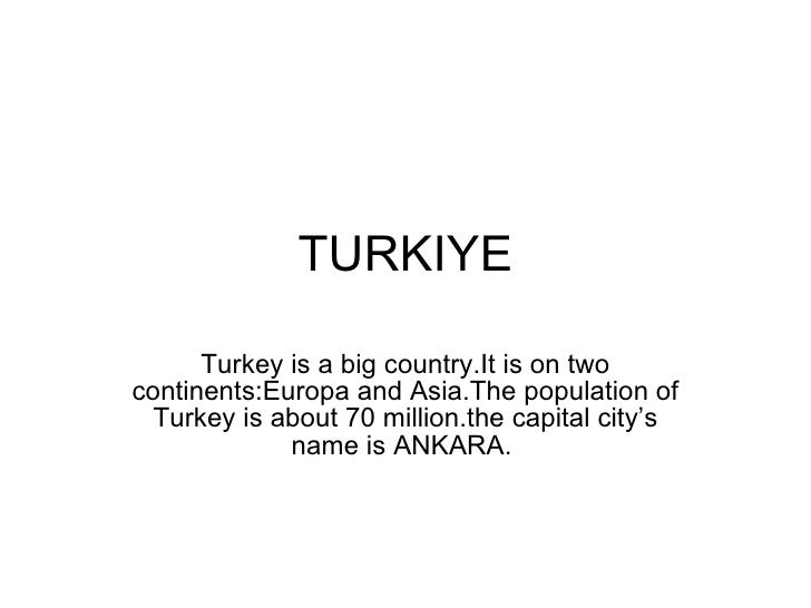 TURKIYE Turkey is a big country.It is on two continents:Europa and Asia.The population of Turkey is about 70 million.the c...