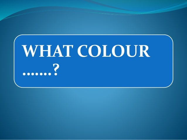 WHAT COLOUR …….?