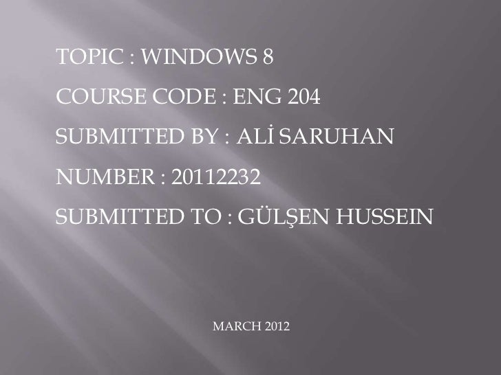 TOPIC : WINDOWS 8COURSE CODE : ENG 204SUBMITTED BY : ALİ SARUHANNUMBER : 20112232SUBMITTED TO : GÜLŞEN HUSSEIN            ...