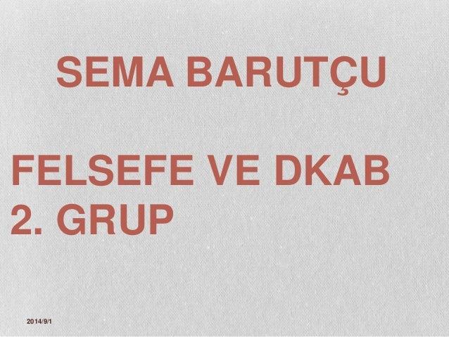 SEMA BARUTÇU  FELSEFE VE DKAB  2. GRUP  2014/9/1