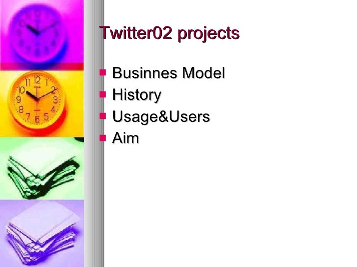 Twitter02 projects <ul><li>Businnes Model </li></ul><ul><li>History </li></ul><ul><li>Usage&Users </li></ul><ul><li>Aim </...