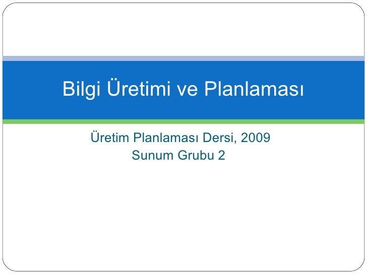 Üretim Planlaması Dersi, 2009 Sunum Grubu 2  Bilgi Üretimi ve Planlaması