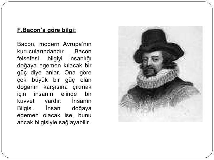 F.Bacon'a göre bilgi: Bacon, modern Avrupa'nın kurucularındandır. Bacon felsefesi, bilgiyi insanlığı doğaya egemen kılacak...