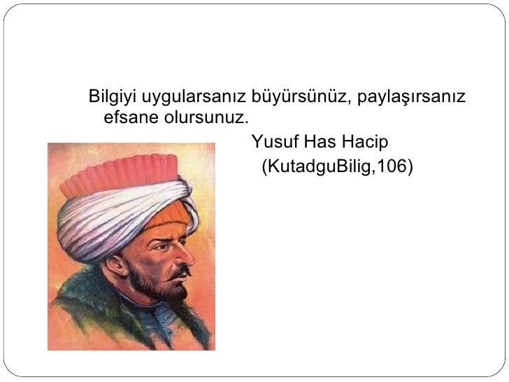 <ul><li>Bilgiyi uygularsanız büyürsünüz, paylaşırsanız efsane olursunuz. </li></ul><ul><li>Yusuf Has Hacip </li></ul><ul><...