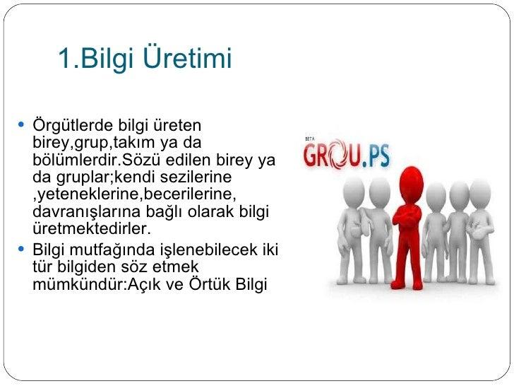 1.Bilgi Üretimi <ul><li>Örgütlerde bilgi üreten birey,grup,takım ya da bölümlerdir.Sözü edilen birey ya da gruplar;kendi s...