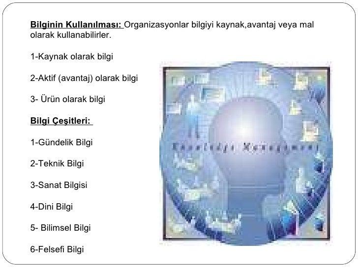 Bilginin Kullanılması:  Organizasyonlar bilgiyi kaynak,avantaj veya mal olarak kullanabilirler. 1-Kaynak olarak bilgi 2-Ak...