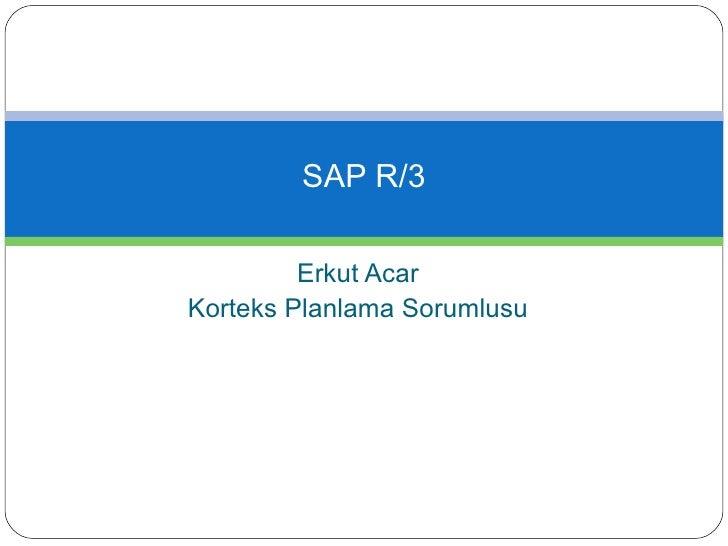 Erkut Acar Korteks Planlama Sorumlusu SAP R/3