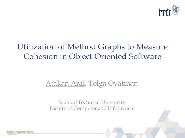 Utilization of Method Graphs to Measure Cohesion in Object Oriented Software Atakan Aral, Tolga Ovatman Istanbul Technical...