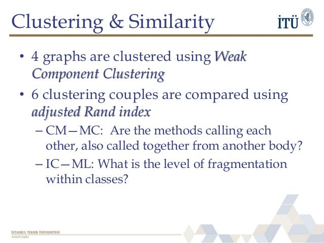 Clustering & Similarity • 4 graphs are clustered using Weak Component Clustering • 6 clustering couples are compared using...