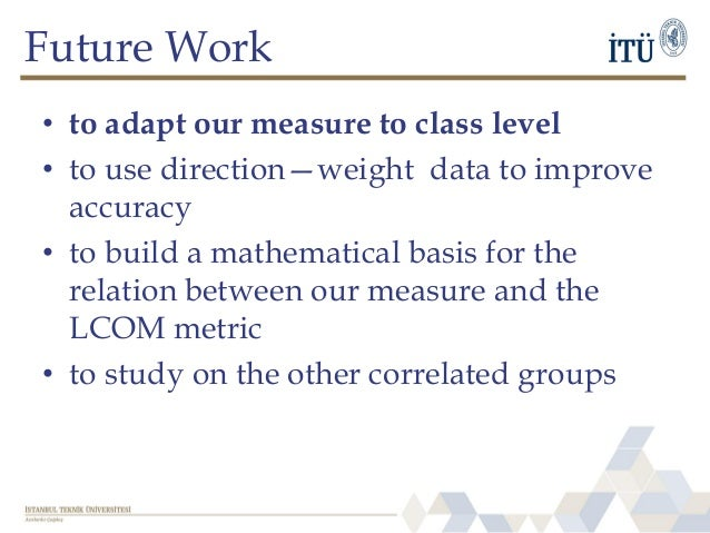 Future Work • to adapt our measure to class level • to use direction—weight data to improve accuracy • to build a mathemat...