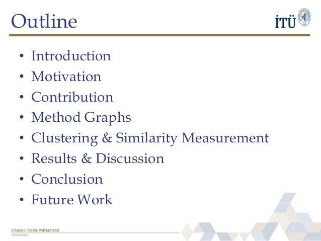 Outline • Introduction • Motivation • Contribution • Method Graphs • Clustering & Similarity Measurement • Results & Discu...