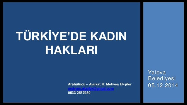 Yalova Belediyesi 05.12.2014 TÜRKİYE'DE KADIN HAKLARI Arabulucu – Avukat H. Mehveş Ekşiler mehves.eksiler@gmail.com 0533 2...