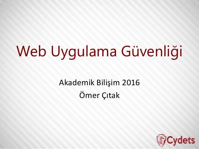 Web Uygulama Güvenliği Akademik Bilişim 2016 Ömer Çıtak
