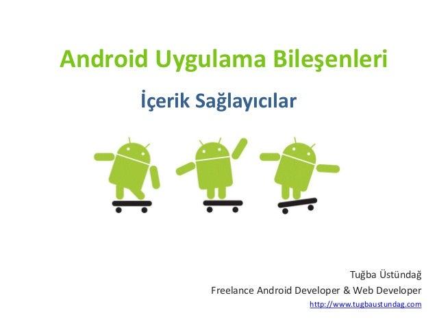 Android Uygulama Bileşenleri İçerik Sağlayıcılar Tuğba Üstündağ Freelance Android Developer & Web Developer http://www.tug...