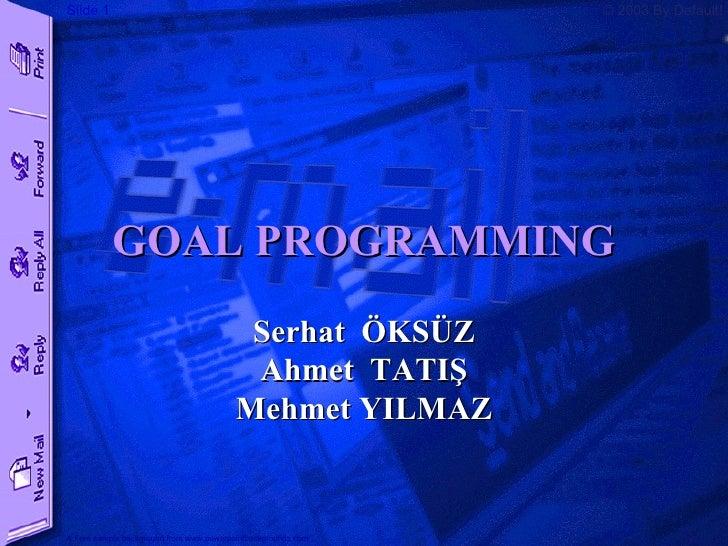 GOAL PROGRAMMING Serhat  ÖKSÜZ Ahmet  TATIŞ Mehmet YILMAZ