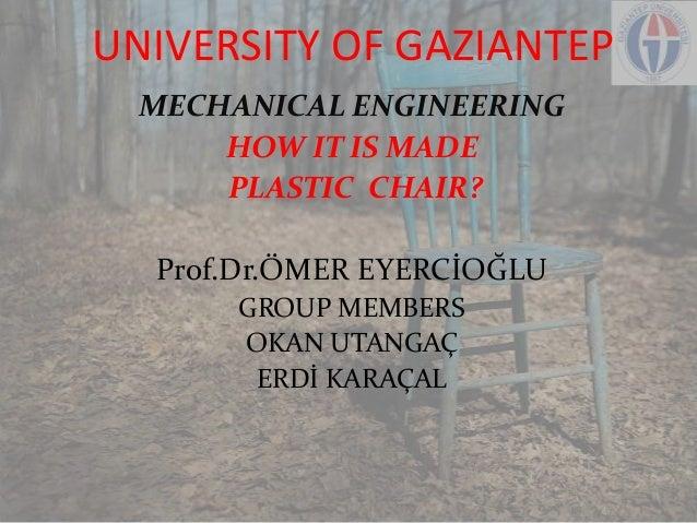 UNIVERSITY OF GAZIANTEP MECHANICAL ENGINEERING HOW IT IS MADE PLASTIC CHAIR? Prof.Dr.ÖMER EYERCİOĞLU GROUP MEMBERS OKAN UT...