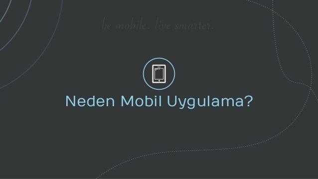 be mobile. live smarter. Neden Mobil Uygulama?