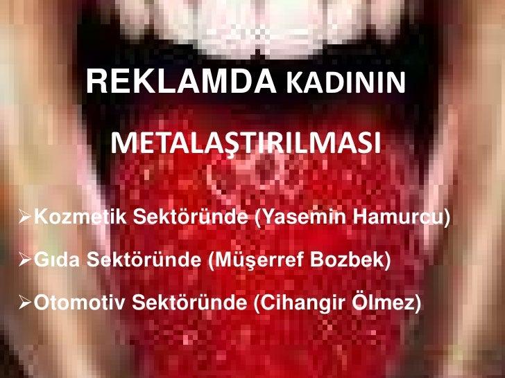 REKLAMDA KADININ METALAŞTIRILMASI<br /><ul><li>Kozmetik Sektöründe (Yasemin Hamurcu)