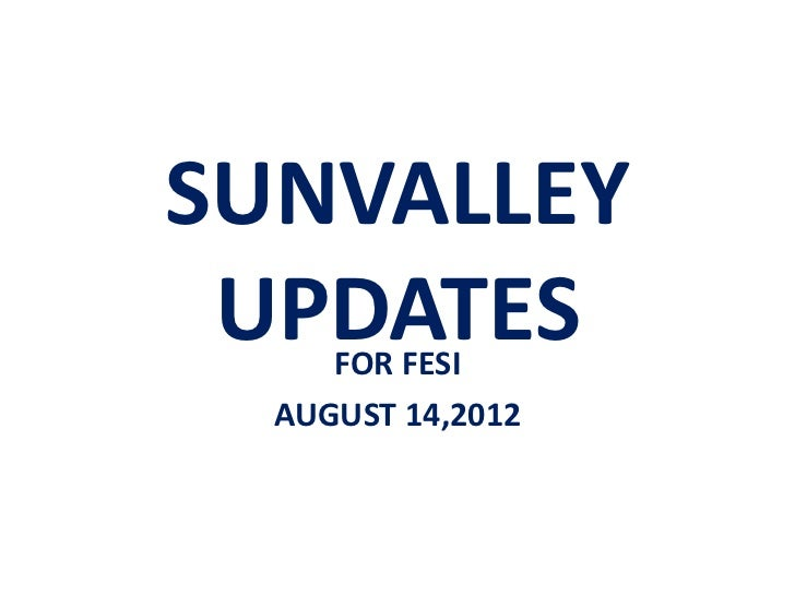 SUNVALLEY UPDATES     FOR FESI  AUGUST 14,2012