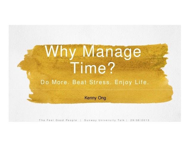 T h e F e e l G o o d P e o p l e | S u n w a y U n i v e r s i t y T a l k | 2 9 / 0 8 / 2 0 1 3 Kenny Ong Why Manage Tim...