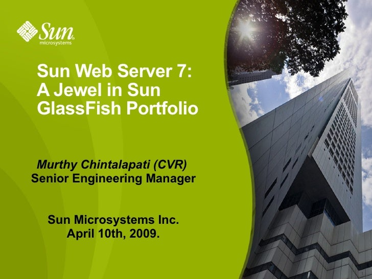 Sun Web Server 7:  A Jewel in Sun GlassFish Portfolio Murthy Chintalapati (CVR)  Senior Engineering Manager Sun Microsyste...