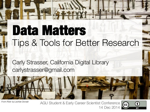 Data Matters  Tips & Tools for Better Research  Carly Strasser, California Digital Library  carlystrasser@gmail.com  AGU S...