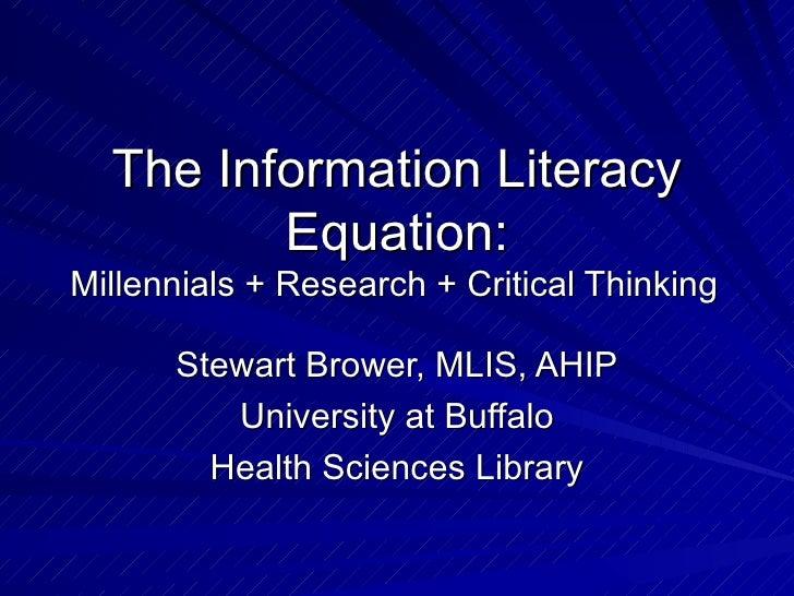 The Information Literacy Equation: Millennials + Research + Critical Thinking   Stewart Brower, MLIS, AHIP University at B...
