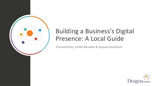 Building a Business's Digital Presence: A Local Guide Presented by: Caitlin Boroden & Jacques Bouchard