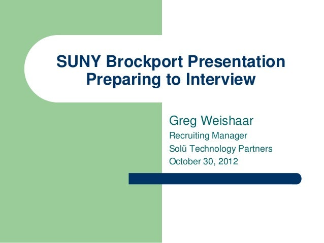 SUNY Brockport Presentation   Preparing to Interview             Greg Weishaar             Recruiting Manager             ...