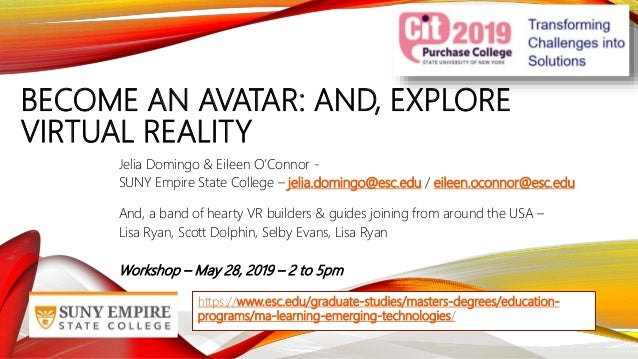 BECOME AN AVATAR: AND, EXPLORE VIRTUAL REALITY Jelia Domingo & Eileen O'Connor - SUNY Empire State College – jelia.domingo...