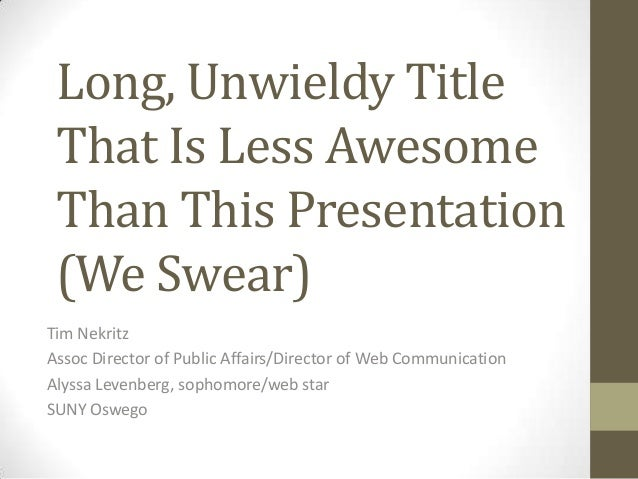 Long, Unwieldy TitleThat Is Less AwesomeThan This Presentation(We Swear)Tim NekritzAssoc Director of Public Affairs/Direct...
